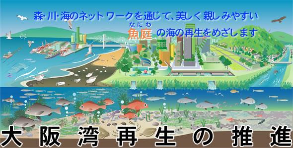 大阪湾再生の推進 森・川・海のネットワークを通じて、美しく親しみやすい魚庭(なにわ)の海の再生をめざします